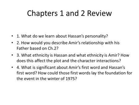 Chapters 1 and 2 Review 1. What do we learn about Hassan's personality? 2. How would you describe Amir's relationship with his Father based on Ch.2? 3.