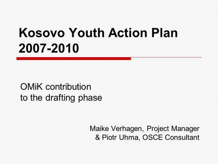 Kosovo Youth Action Plan 2007-2010 OMiK contribution to the drafting phase Maike Verhagen, Project Manager & Piotr Uhma, OSCE Consultant.