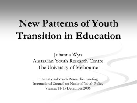 New Patterns of Youth Transition in Education Johanna Wyn Australian Youth Research Centre The University of Melbourne International Youth Researcher meeting.