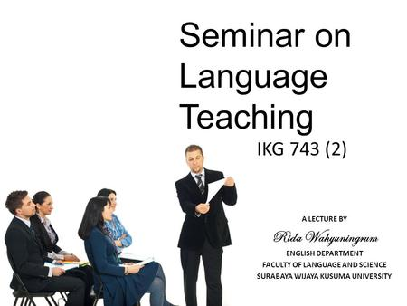 Seminar on Language Teaching IKG 743 (2) A LECTURE BY Rida Wahyuningrum ENGLISH DEPARTMENT FACULTY OF LANGUAGE AND SCIENCE SURABAYA WIJAYA KUSUMA UNIVERSITY.