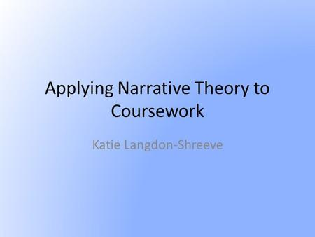 Applying Narrative Theory to Coursework Katie Langdon-Shreeve.