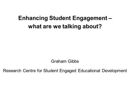 Enhancing Student Engagement – what are we talking about? Graham Gibbs Research Centre for Student Engaged Educational Development.