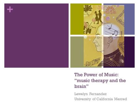 "+ The Power of Music: ""music therapy and the brain"" Lewelyn Fernandez University of California Merced."