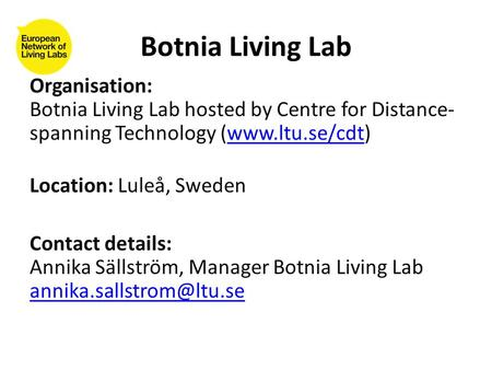 Organisation: Botnia Living Lab hosted by Centre for Distance- spanning Technology (www.ltu.se/cdt)www.ltu.se/cdt Location: Luleå, Sweden Contact details: