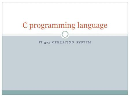 IT 325 OPERATING SYSTEM C programming language. Why use C instead of Java Intermediate-level language:  Low-level features like bit operations  High-level.