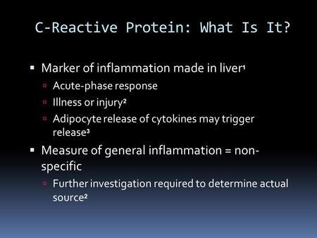 C-Reactive Protein: What Is It?  Marker of inflammation made in liver 1  Acute-phase response  Illness or injury 2  Adipocyte release of cytokines.