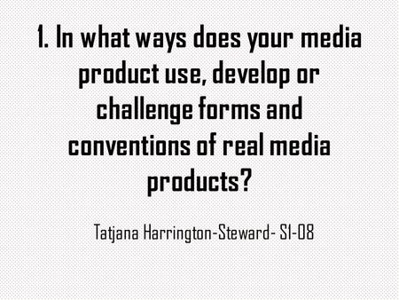 1. In what ways does your media product use, develop or challenge forms and conventions of real media products? Tatjana Harrington-Steward- S1-08.