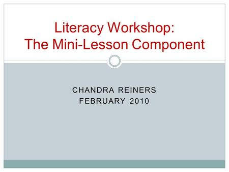 CHANDRA REINERS FEBRUARY 2010 Literacy Workshop: The Mini-Lesson Component.