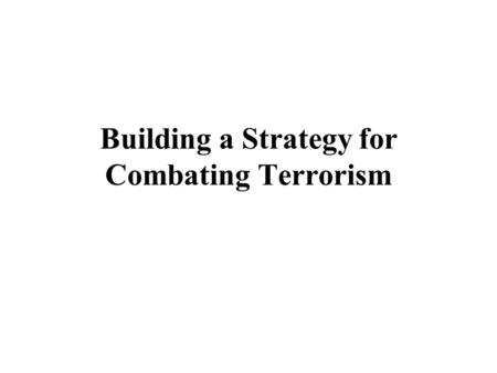 "Building a Strategy for Combating Terrorism. ""We have to fight terrorists as if there were no rules, and preserve our open society as if there were no."