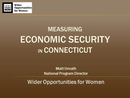 MEASURING ECONOMIC SECURITY IN CONNECTICUT Matt Unrath National Program Director Wider Opportunities for Women.