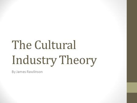 The Cultural Industry Theory By James Rawlinson. The Cultural Industry Theory The theory was introduced by, Theodor Andorno and Max Horkheimer, Two Germany.