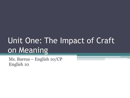 Unit One: The Impact of Craft on Meaning Ms. Barrus – English 10/CP English 10.