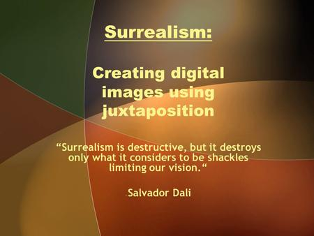 "Surrealism: Creating digital images using juxtaposition ""Surrealism is destructive, but it destroys only what it considers to be shackles limiting our."