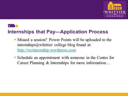 Internships that Pay—Application Process  Missed a session? Power Points will be uploaded to the college blog found at: