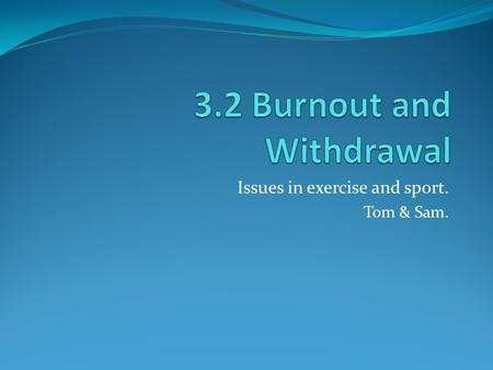 Issues in exercise and sport. Tom & Sam.. Burnout and withdrawal??? Today's modern athletes are subjected to an ever increasing demand on them to perform.