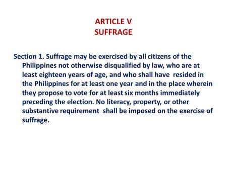 ARTICLE V SUFFRAGE Section 1. Suffrage may be exercised by all citizens of the Philippines not otherwise disqualified by law, who are at least eighteen.