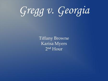 Gregg v. Georgia Tiffany Browne Karisa Myers 2 nd Hour.