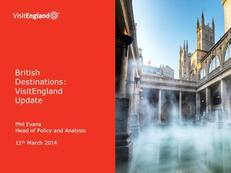 Phil Evans Head of Policy and Analysis 11 th March 2014 British Destinations: VisitEngland Update.