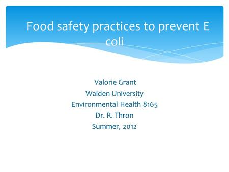 Valorie Grant Walden University Environmental Health 8165 Dr. R. Thron Summer, 2012 Food safety practices to prevent E coli.