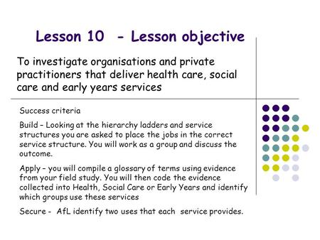 Lesson 10 - Lesson objective To investigate organisations and private practitioners that deliver health care, social care and early years services Success.