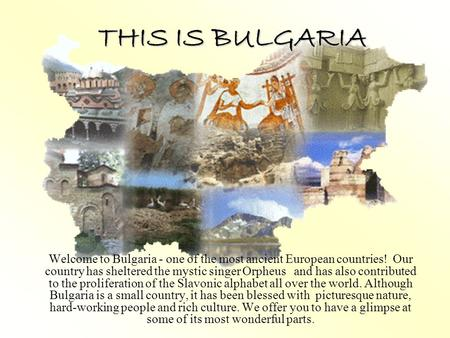 THIS IS BULGARIA Welcome to Bulgaria - one of the most ancient European countries! Our country has sheltered the mystic singer Orpheus and has also contributed.