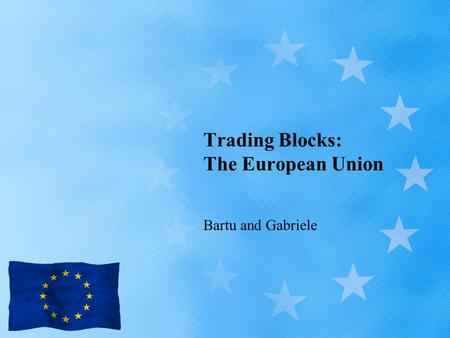 Trading Blocks: The European Union Bartu and Gabriele.