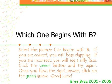 Which One Begins With B? Bree Bree 2005 - 2006 Select the picture that begins with B. If you are correct, you will hear clapping. If you are incorrect,
