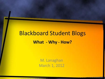 Blackboard Student Blogs M. Lanaghan March 1, 2012 What - Why - How?