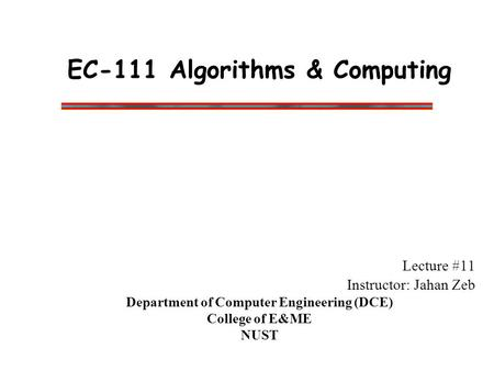 EC-111 Algorithms & Computing Lecture #11 Instructor: Jahan Zeb Department of Computer Engineering (DCE) College of E&ME NUST.