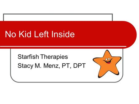 No Kid Left Inside Starfish Therapies Stacy M. Menz, PT, DPT.