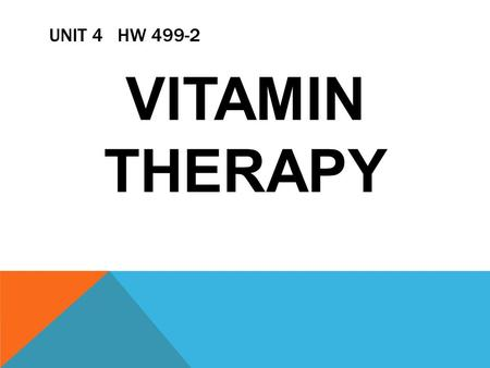UNIT 4 HW 499-2 VITAMIN THERAPY. V ITAMIN'S, YES OR NO? IS VITAMIN THERAPY THE WAY TO GO? DO I NEED TO TAKE VITAMIN'S?