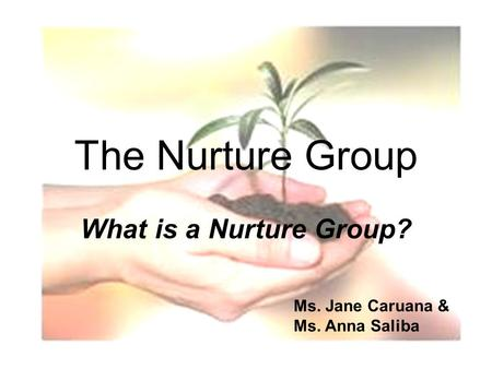 1 The Nurture Group What is a Nurture Group? Ms. Jane Caruana & Ms. Anna Saliba.
