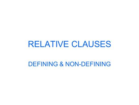RELATIVE CLAUSES DEFINING & NON-DEFINING. RELATIVE CLAUSES Defining relative clauses: You use defining relative clauses to say exactly which person or.