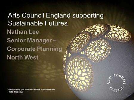 Arts Council England supporting Sustainable Futures Nathan Lee Senior Manager – Corporate Planning North West Porcelain table light and candle holders.