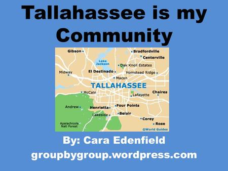 Tallahassee is my Community By: Cara Edenfield groupbygroup.wordpress.com.