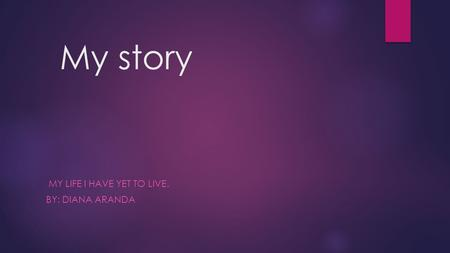 My story MY LIFE I HAVE YET TO LIVE. BY: DIANA ARANDA.