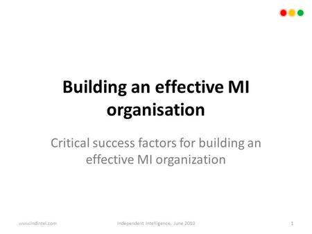 Building an effective MI organisation Critical success factors for building an effective MI organization 1Independent Intelligence, June 2010www.indintel.com.