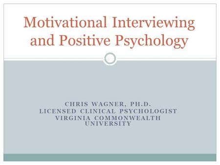 CHRIS WAGNER, PH.D. LICENSED CLINICAL PSYCHOLOGIST VIRGINIA COMMONWEALTH UNIVERSITY Motivational Interviewing and Positive Psychology.