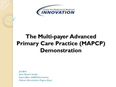 The Multi-payer Advanced Primary Care Practice (MAPCP) Demonstration Jody Blatt Senior Research Analyst Project Officer, MAPCP Demonstration Medicare Demonstrations.