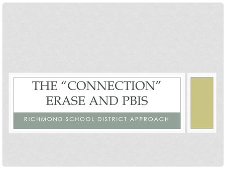 "RICHMOND SCHOOL DISTRICT APPROACH THE ""CONNECTION"" ERASE AND PBIS."