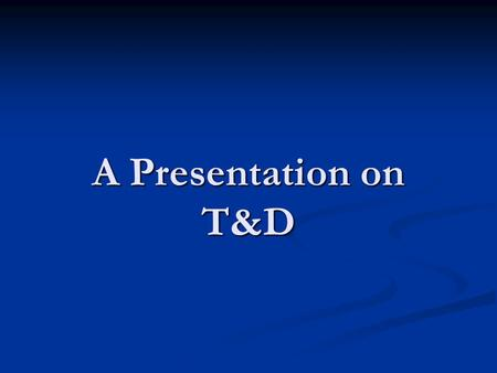 A Presentation on T&D. What is Training? Training involves an organized attempt to assist learning through Training involves an organized attempt to assist.