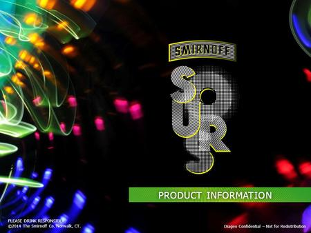 PLEASE DRINK RESPONSIBLY. ©2014 The Smirnoff Co. Norwalk, CT. Diageo Confidential – Not for Redistribution PRODUCT INFORMATION.