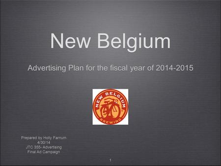 1 New Belgium Advertising Plan for the fiscal year of 2014-2015 Prepared by Holly Farnum 4/30/14 JTC 355- Advertising Final Ad Campaign Prepared by Holly.
