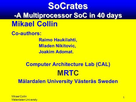 Mikael Collin Mälardalen University 1 SoCrates -A Multiprocessor SoC in 40 days Mikael Collin Co-authors: Raimo Haukilahti, Mladen Nikitovic, Joakim Adomat.