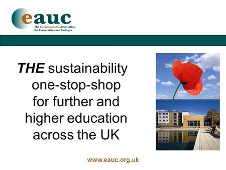 Www.eauc.org.uk THE sustainability one-stop-shop for further and higher education across the UK.