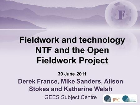 Derek France, Mike Sanders, Alison Stokes and Katharine Welsh GEES Subject Centre Fieldwork and technology NTF and the Open Fieldwork Project 30 June 2011.