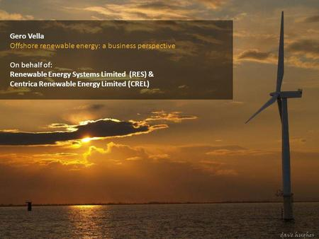 Gero Vella Offshore renewable energy: a business perspective On behalf of: Renewable Energy Systems Limited (RES) & Centrica Renewable Energy Limited.
