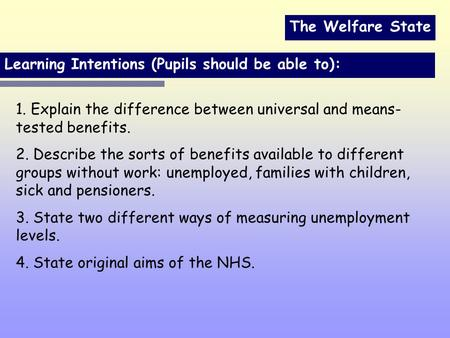 The Welfare State Learning Intentions (Pupils should be able to): 1. Explain the difference between universal and means- tested benefits. 2. Describe the.