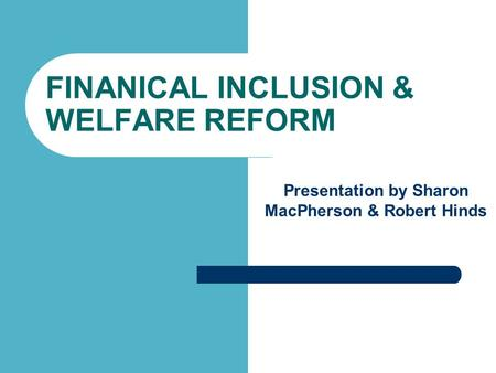 FINANICAL INCLUSION & WELFARE REFORM Presentation by Sharon MacPherson & Robert Hinds.