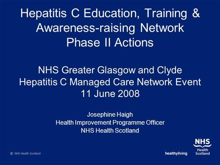 Hepatitis C Education, Training & Awareness-raising Network Phase II Actions NHS Greater Glasgow and Clyde Hepatitis C Managed Care Network Event 11 June.
